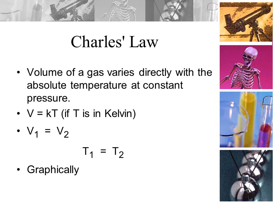 Charles Law Volume of a gas varies directly with the absolute temperature at constant pressure. V = kT (if T is in Kelvin)