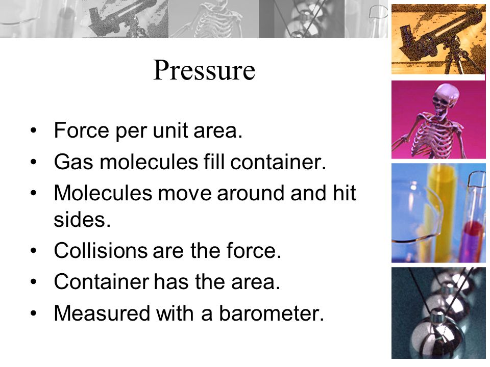 Pressure Force per unit area. Gas molecules fill container.