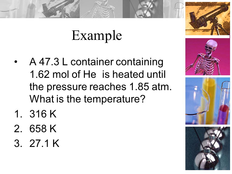Example A 47.3 L container containing 1.62 mol of He is heated until the pressure reaches 1.85 atm. What is the temperature