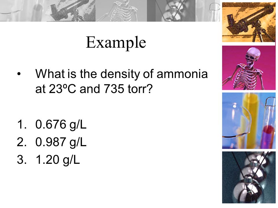 Example What is the density of ammonia at 23ºC and 735 torr 0.676 g/L