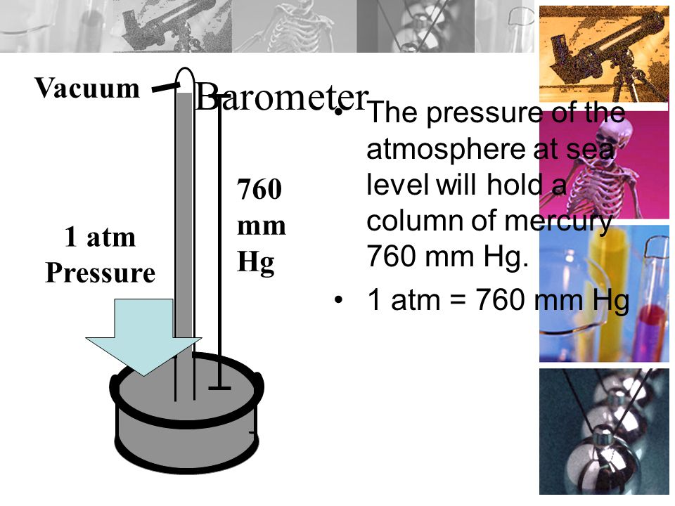 Vacuum Barometer. The pressure of the atmosphere at sea level will hold a column of mercury 760 mm Hg.