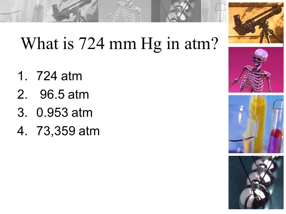 What is 724 mm Hg in atm 724 atm 96.5 atm 0.953 atm 73,359 atm