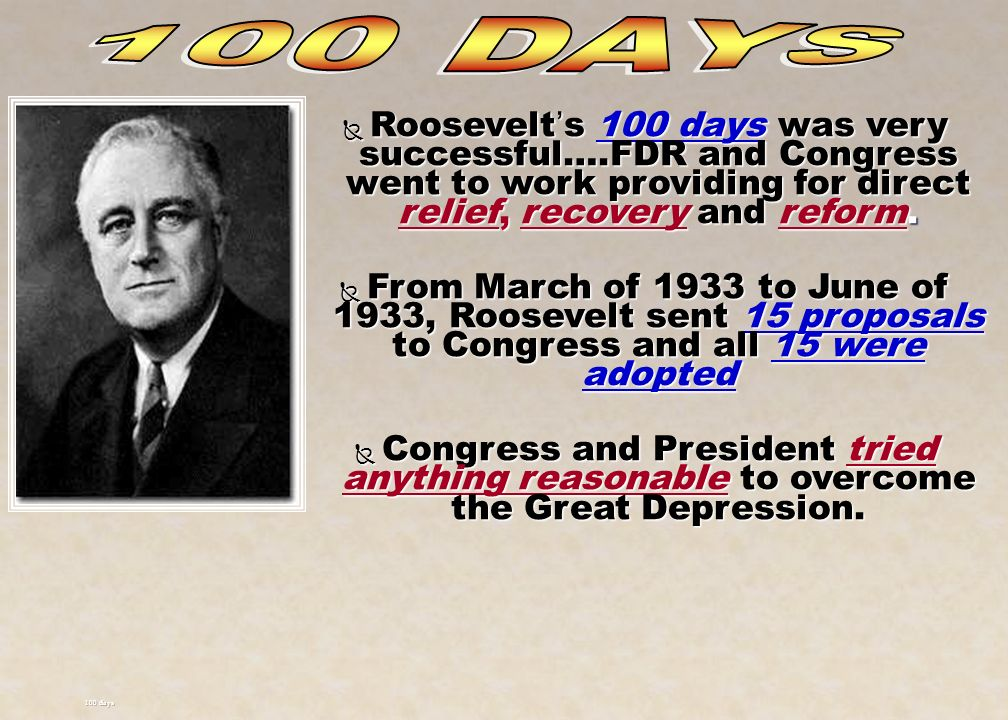 100 DAYS Roosevelt's 100 days was very successful….FDR and Congress went to work providing for direct relief, recovery and reform.