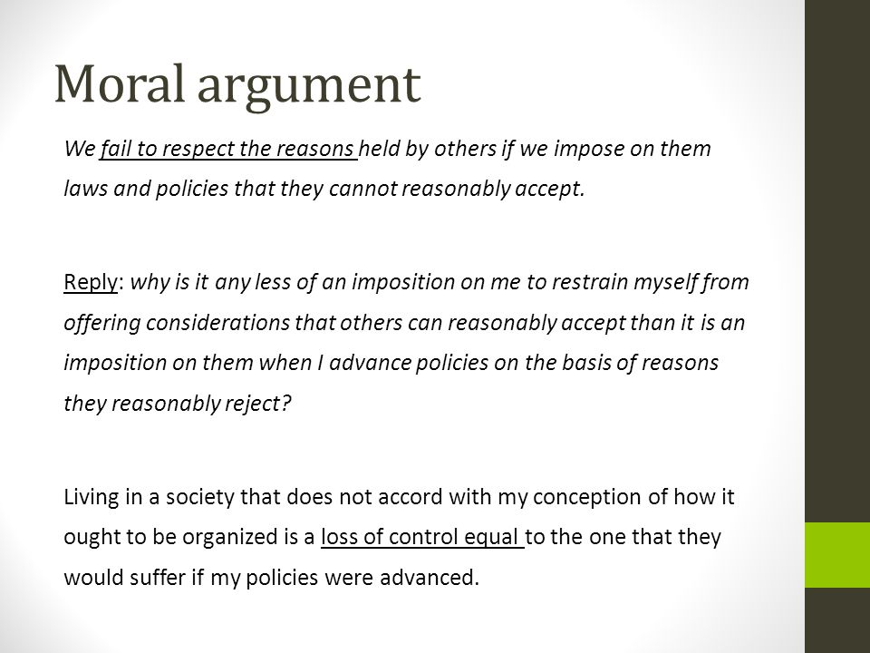 Moral argument We fail to respect the reasons held by others if we impose on them laws and policies that they cannot reasonably accept.