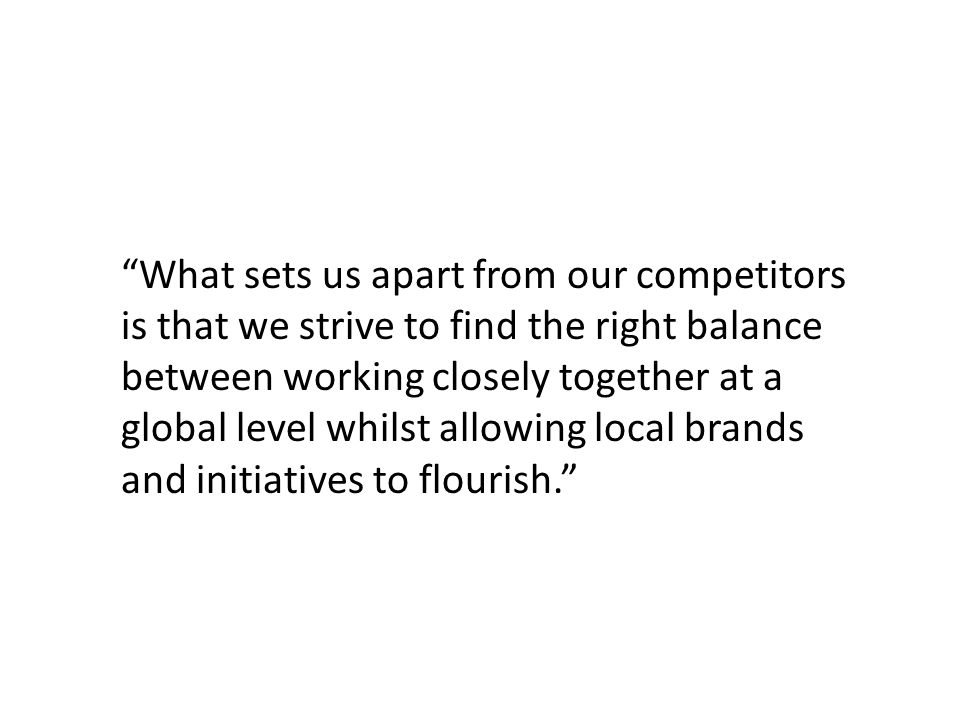 What sets us apart from our competitors is that we strive to find the right balance between working closely together at a global level whilst allowing local brands and initiatives to flourish.