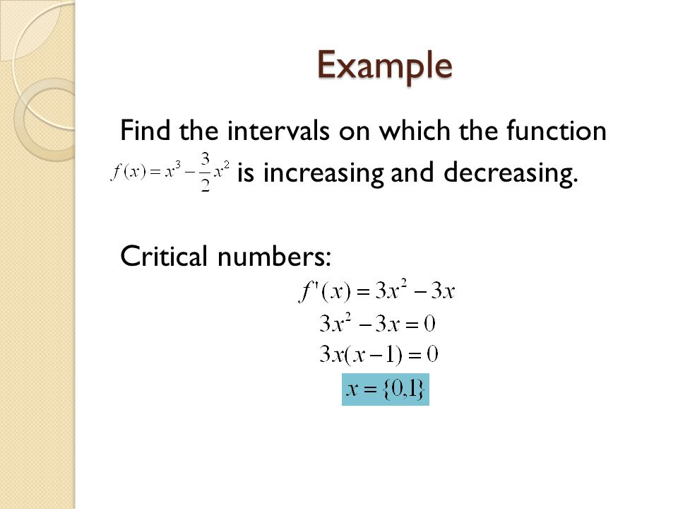 Example Find the intervals on which the function is increasing and decreasing. Critical numbers: