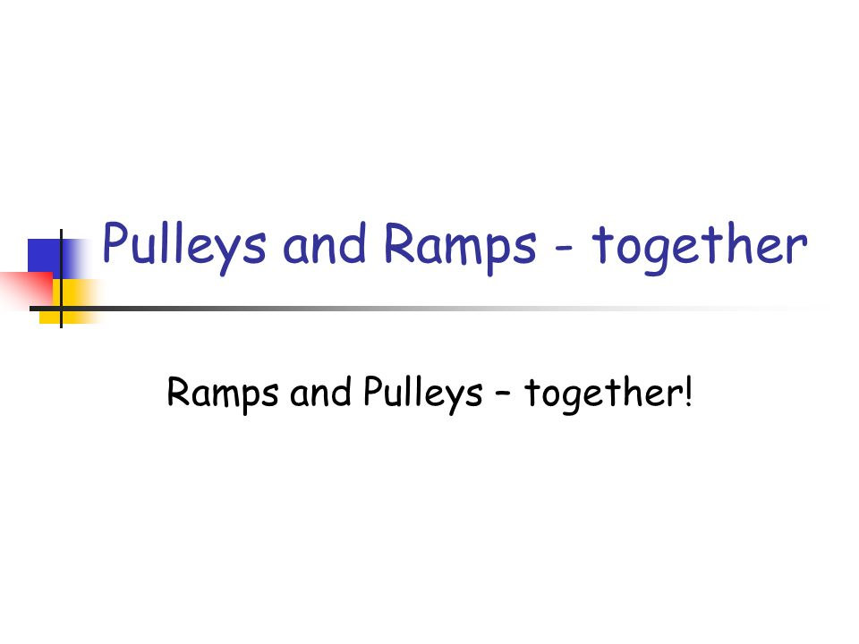 Pulleys and Ramps - together