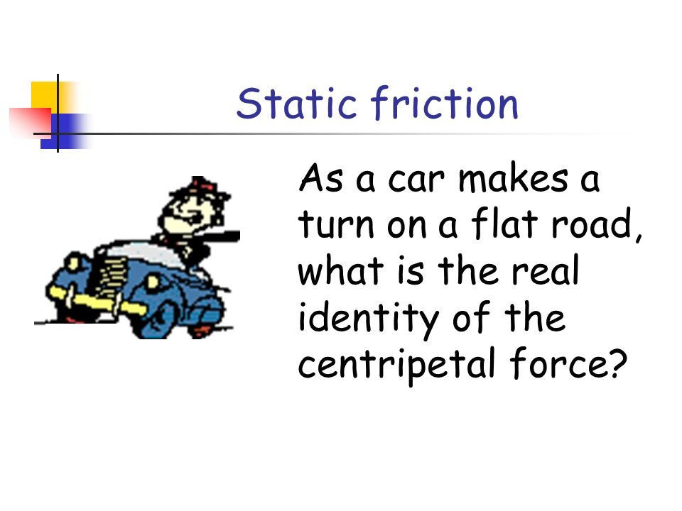 Static friction As a car makes a turn on a flat road, what is the real identity of the centripetal force