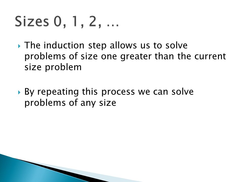 Sizes 0, 1, 2, … The induction step allows us to solve problems of size one greater than the current size problem.