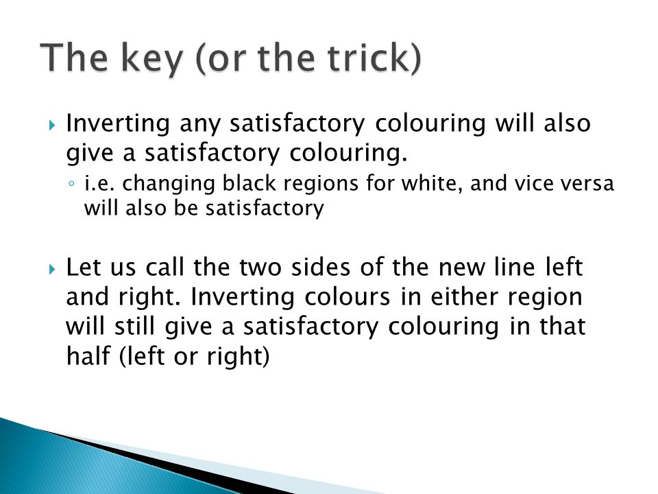 The key (or the trick) Inverting any satisfactory colouring will also give a satisfactory colouring.