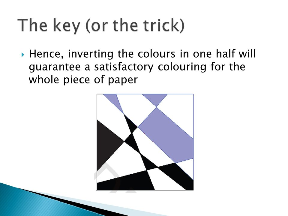 The key (or the trick) Hence, inverting the colours in one half will guarantee a satisfactory colouring for the whole piece of paper.