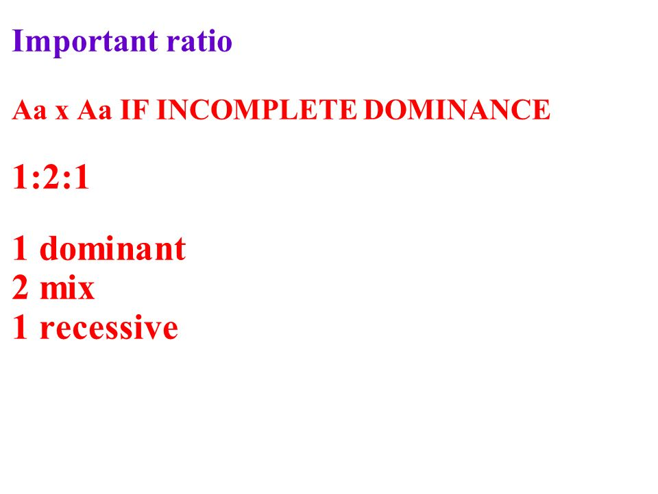Important ratio Aa x Aa IF INCOMPLETE DOMINANCE 1:2:1 1 dominant 2 mix 1 recessive