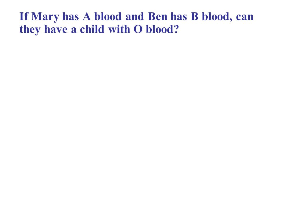 If Mary has A blood and Ben has B blood, can they have a child with O blood