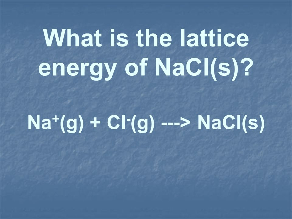 What is the lattice energy of NaCl(s) Na+(g) + Cl-(g) ---> NaCl(s)