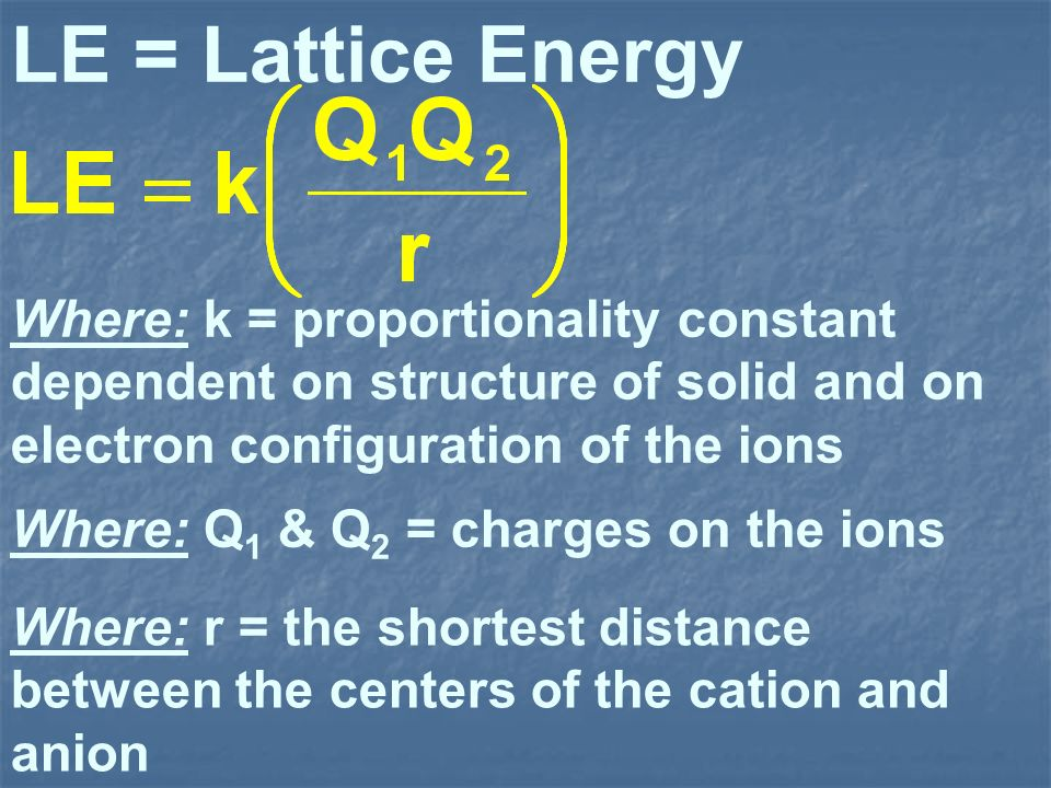 LE = Lattice Energy Where: k = proportionality constant dependent on structure of solid and on electron configuration of the ions.