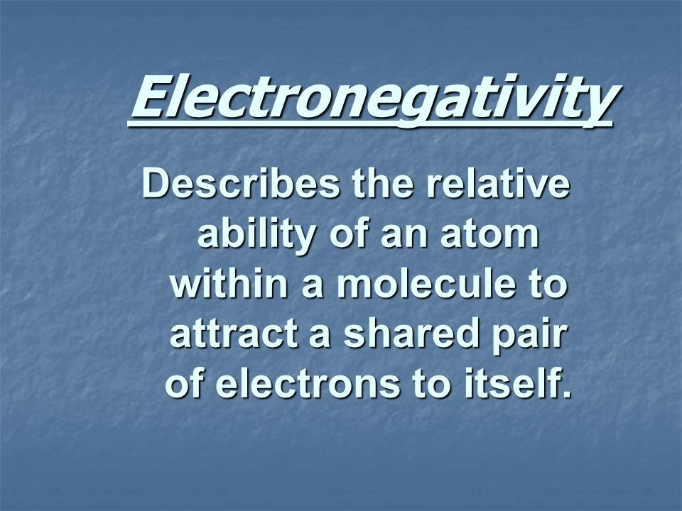 Electronegativity Describes the relative ability of an atom within a molecule to attract a shared pair of electrons to itself.