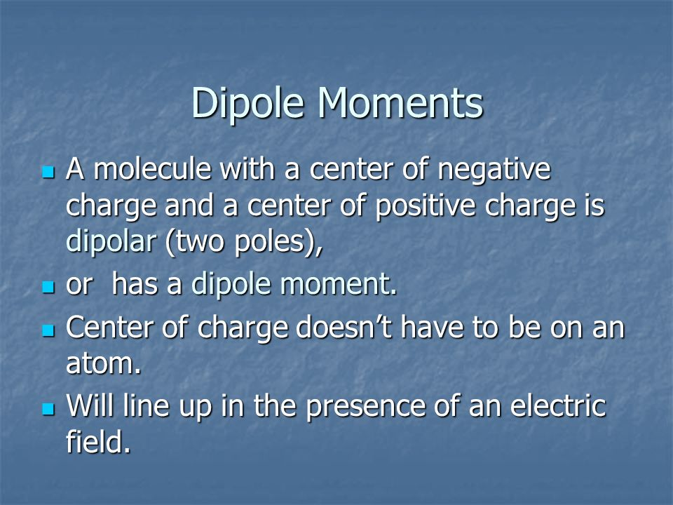 Dipole Moments A molecule with a center of negative charge and a center of positive charge is dipolar (two poles),