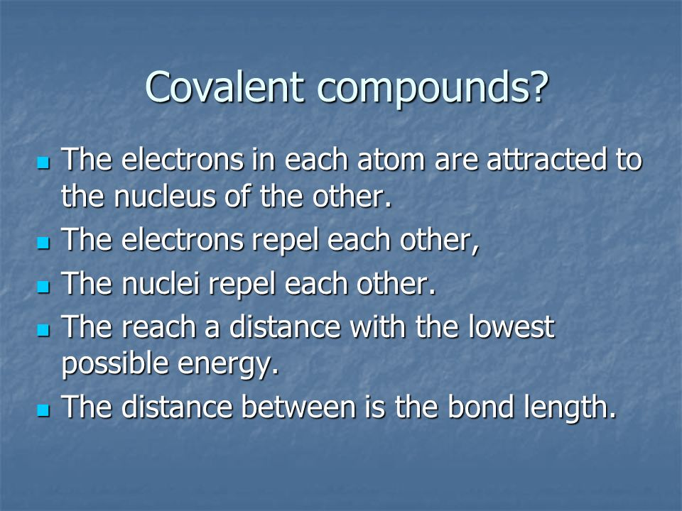 Covalent compounds The electrons in each atom are attracted to the nucleus of the other. The electrons repel each other,