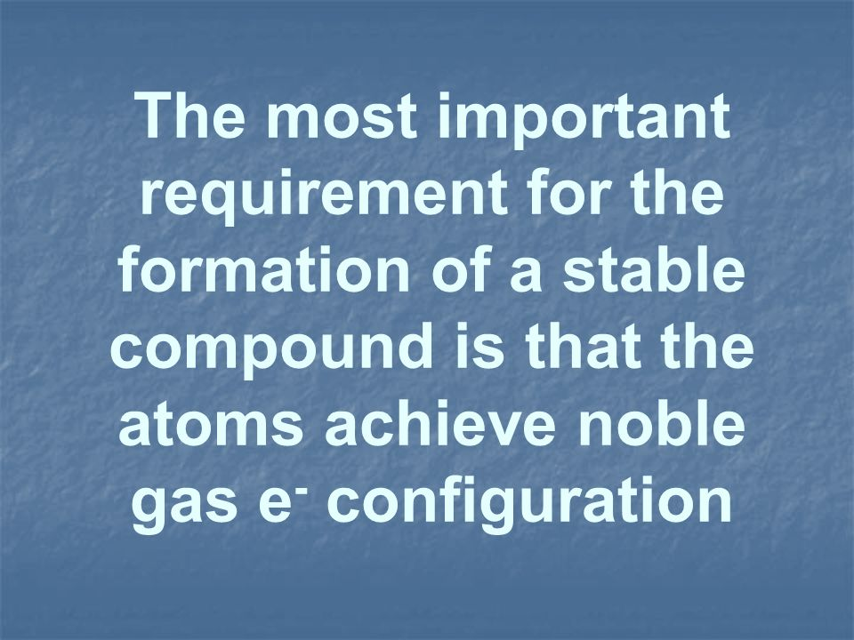 The most important requirement for the formation of a stable compound is that the atoms achieve noble gas e- configuration