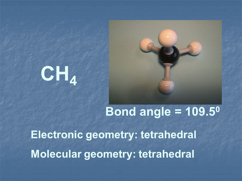 CH4 Bond angle = 109.50 Electronic geometry: tetrahedral