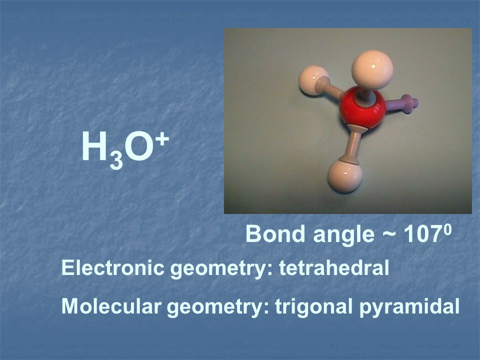 H3O+ Bond angle ~ 1070 Electronic geometry: tetrahedral