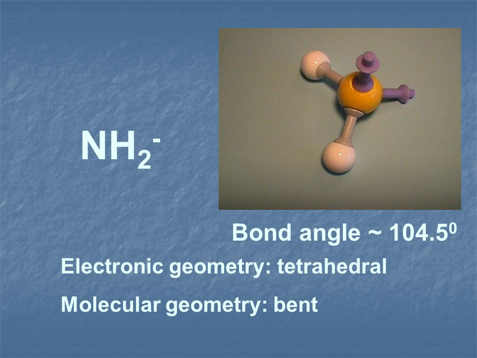 NH2- Bond angle ~ 104.50 Electronic geometry: tetrahedral