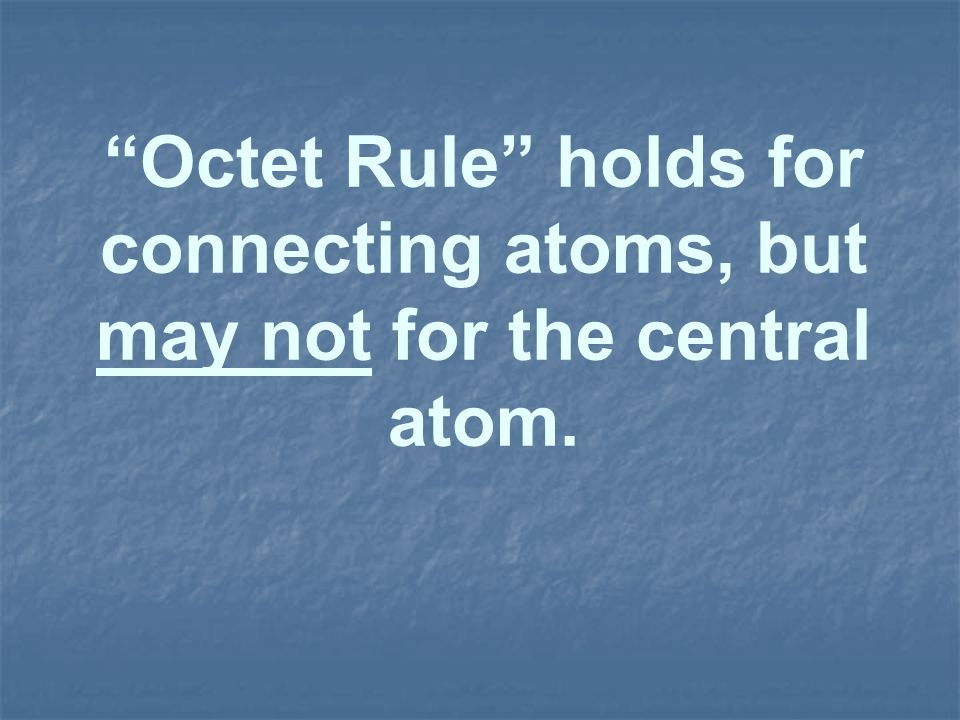 Octet Rule holds for connecting atoms, but may not for the central atom.