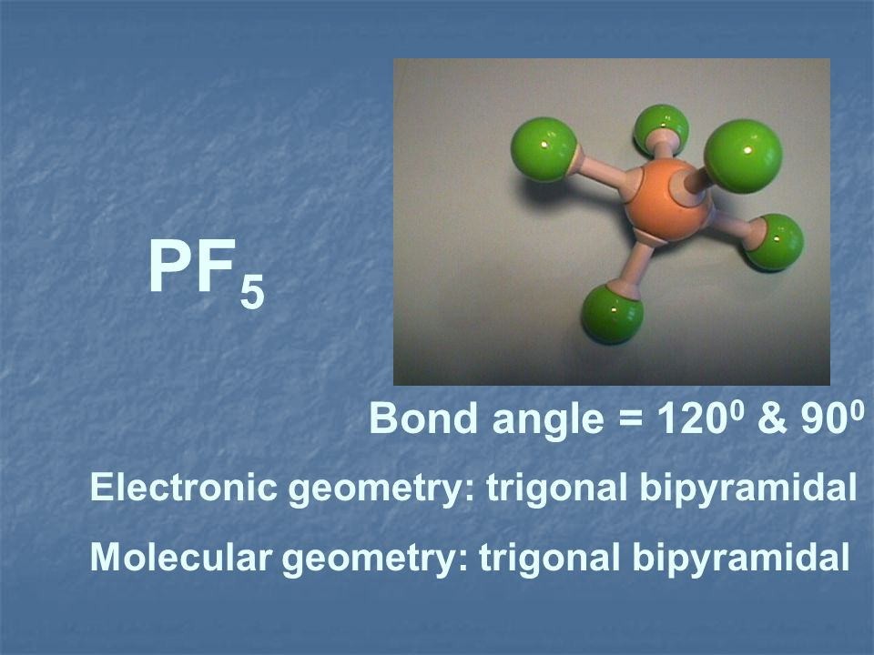 PF5 Bond angle = 1200 & 900 Electronic geometry: trigonal bipyramidal