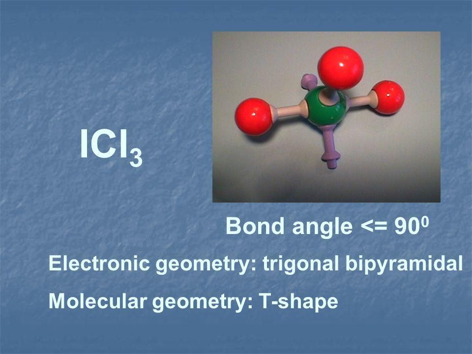 ICl3 Bond angle <= 900 Electronic geometry: trigonal bipyramidal