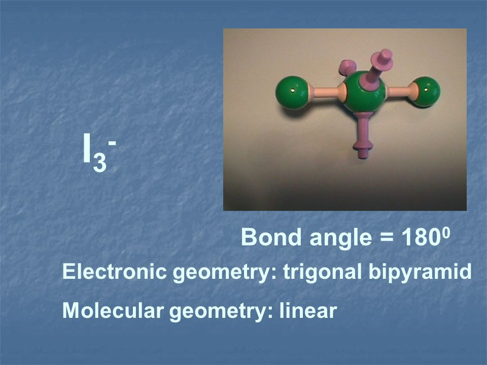 I3- Bond angle = 1800 Electronic geometry: trigonal bipyramid