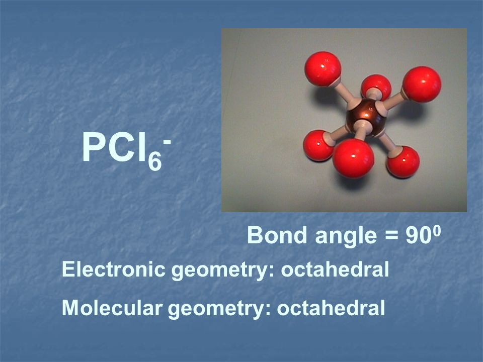 PCl6- Bond angle = 900 Electronic geometry: octahedral