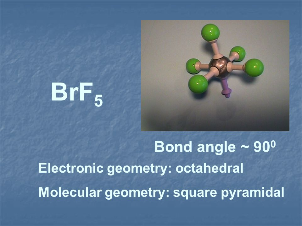 BrF5 Bond angle ~ 900 Electronic geometry: octahedral