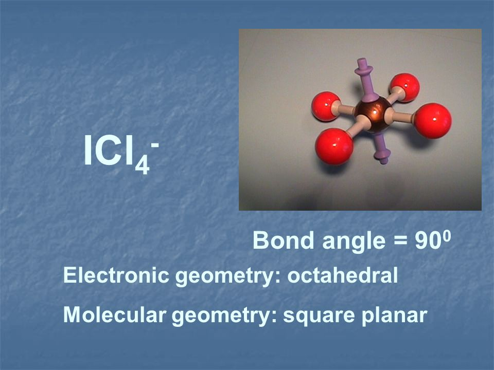 ICl4- Bond angle = 900 Electronic geometry: octahedral