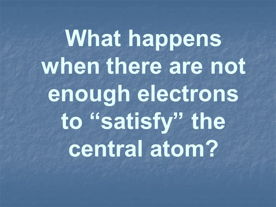 What happens when there are not enough electrons to satisfy the central atom