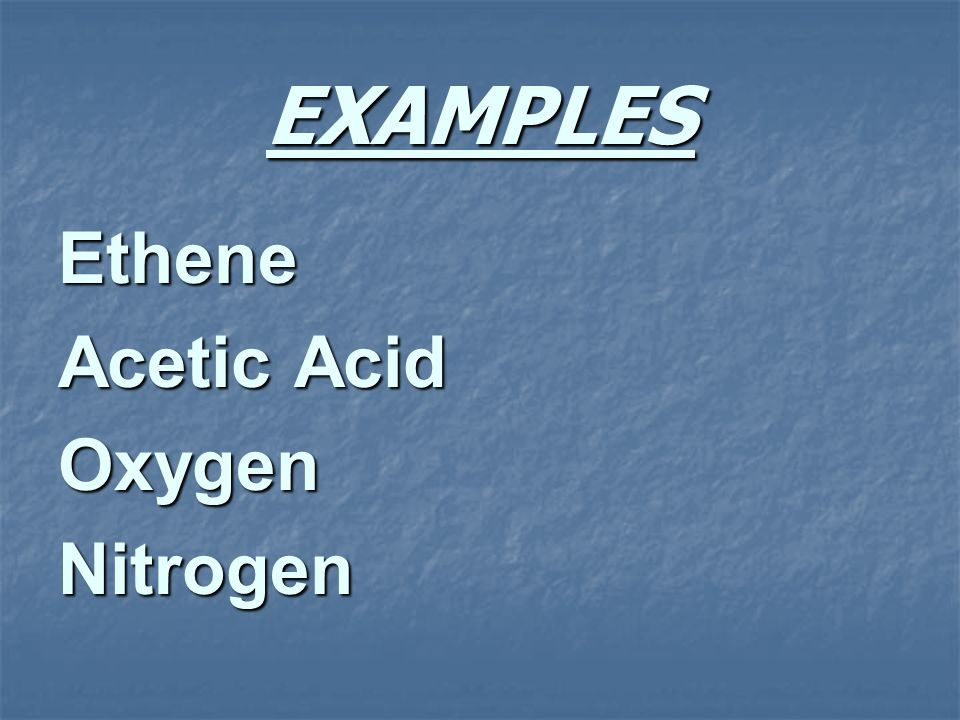 EXAMPLES Ethene Acetic Acid Oxygen Nitrogen