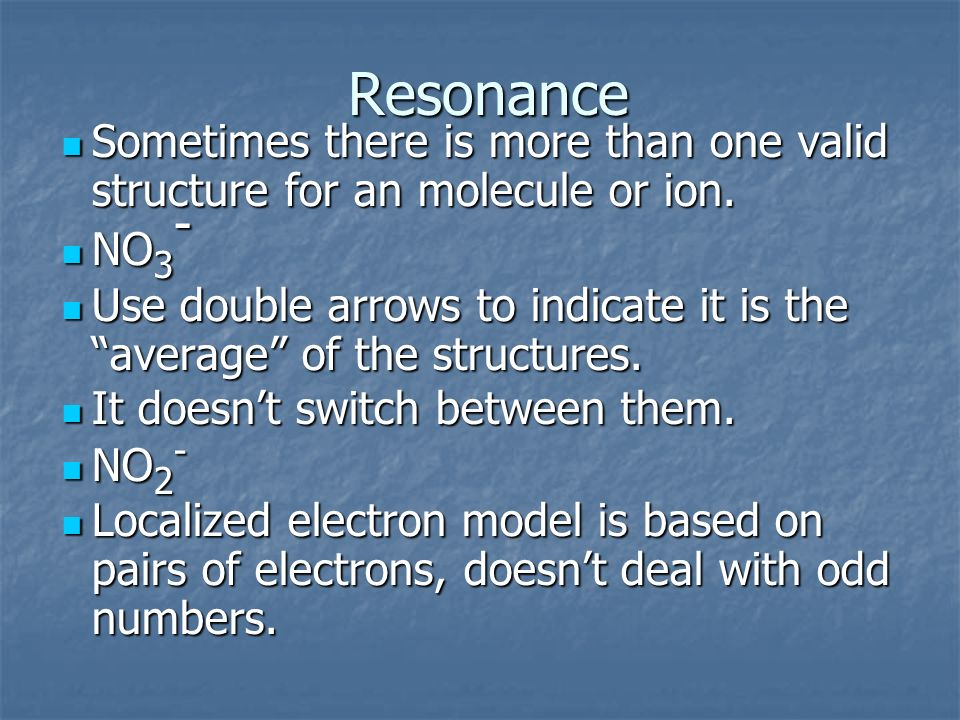 Resonance Sometimes there is more than one valid structure for an molecule or ion. NO3-