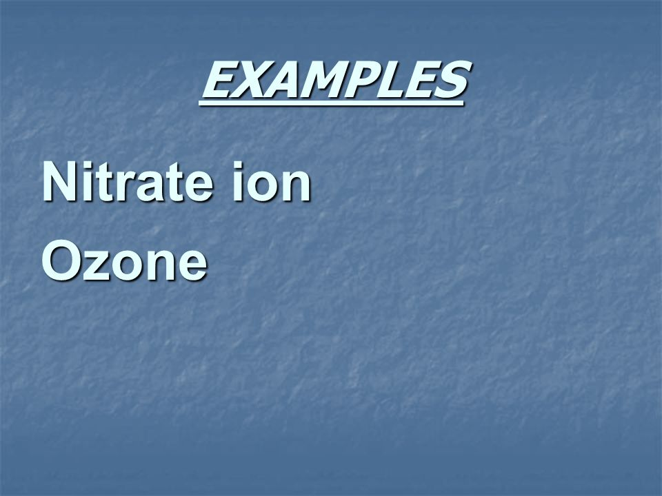 EXAMPLES Nitrate ion Ozone