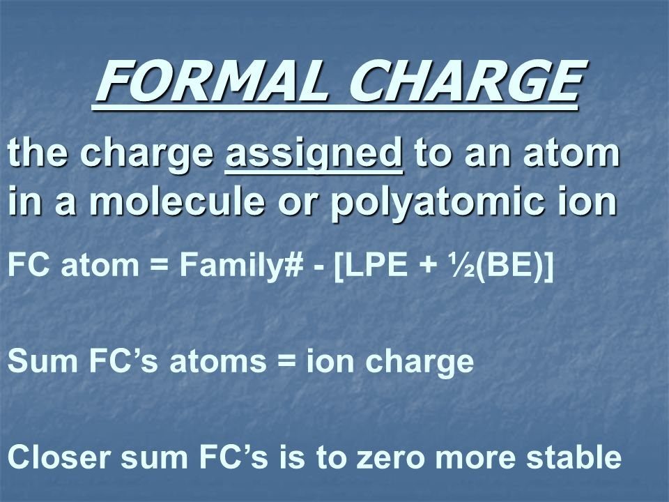 FORMAL CHARGE the charge assigned to an atom in a molecule or polyatomic ion. FC atom = Family# - [LPE + ½(BE)]
