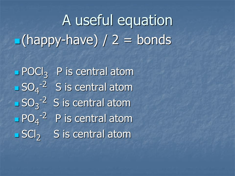 A useful equation (happy-have) / 2 = bonds POCl3 P is central atom
