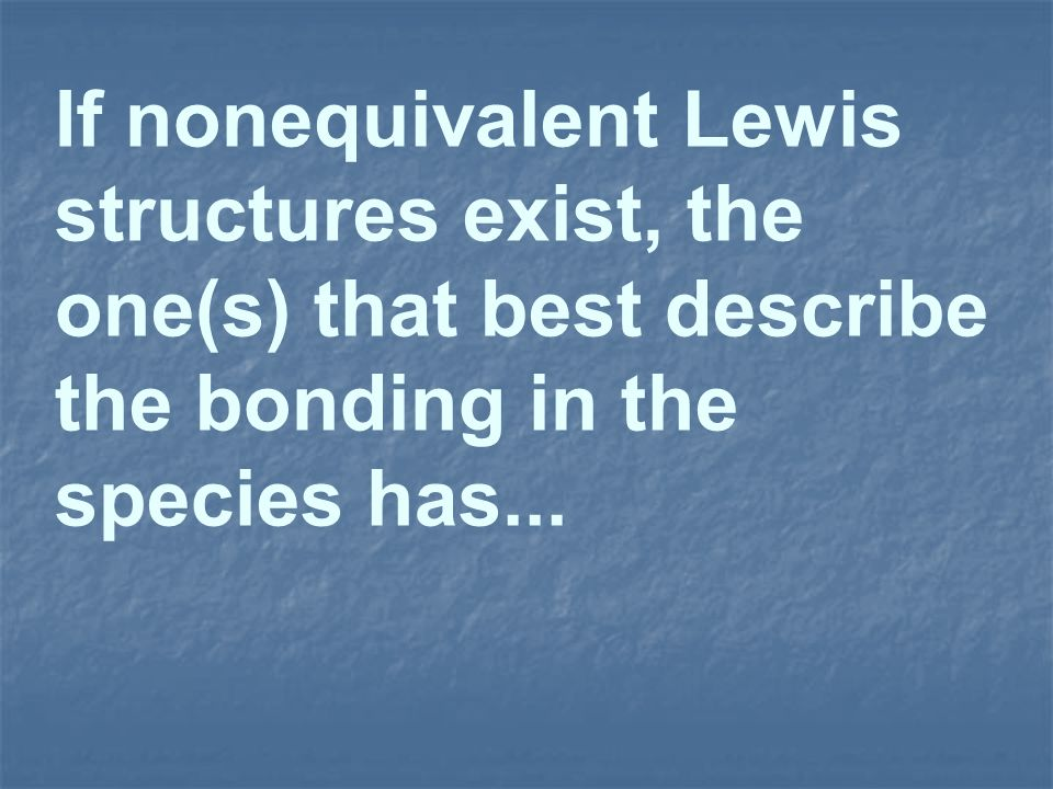If nonequivalent Lewis structures exist, the one(s) that best describe the bonding in the species has...