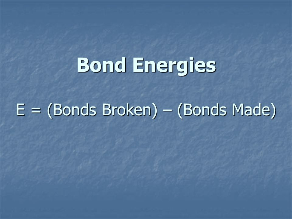 Bond Energies E = (Bonds Broken) – (Bonds Made)