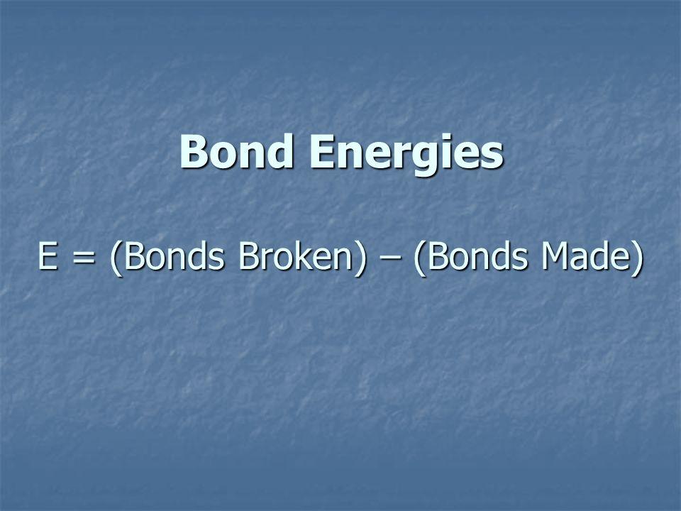Bond Energies E = (Bonds Broken) – (Bonds Made)