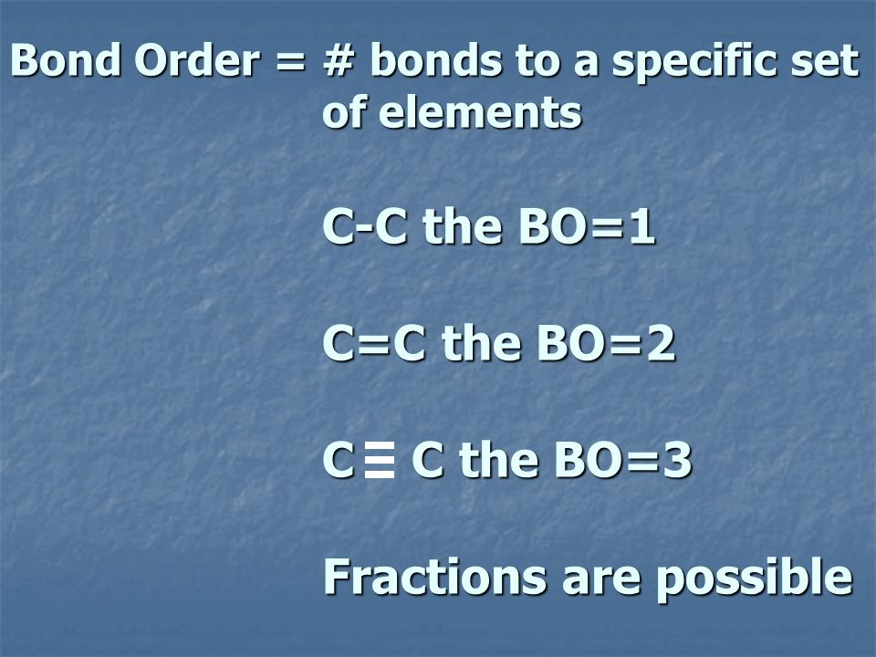 Bond Order = # bonds to a specific set of elements C-C the BO=1 C=C the BO=2 C C the BO=3 Fractions are possible