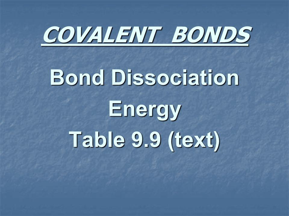 COVALENT BONDS Bond Dissociation Energy Table 9.9 (text)