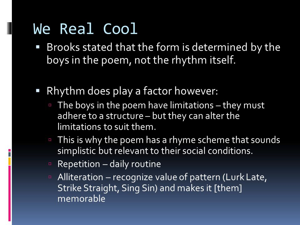 We Real Cool Brooks stated that the form is determined by the boys in the poem, not the rhythm itself.
