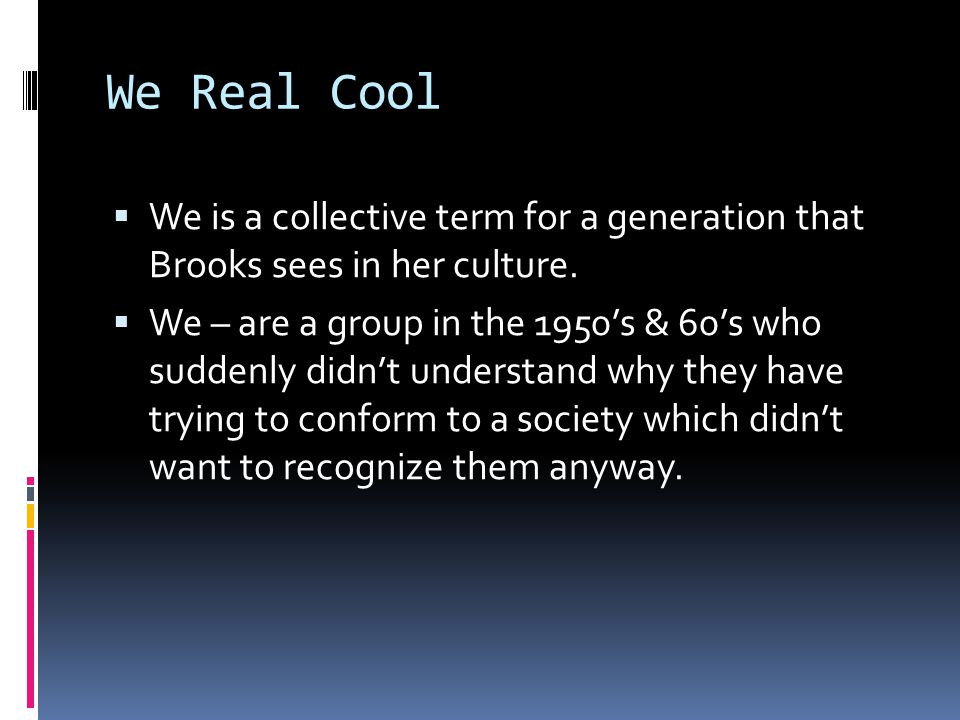 We Real Cool We is a collective term for a generation that Brooks sees in her culture.