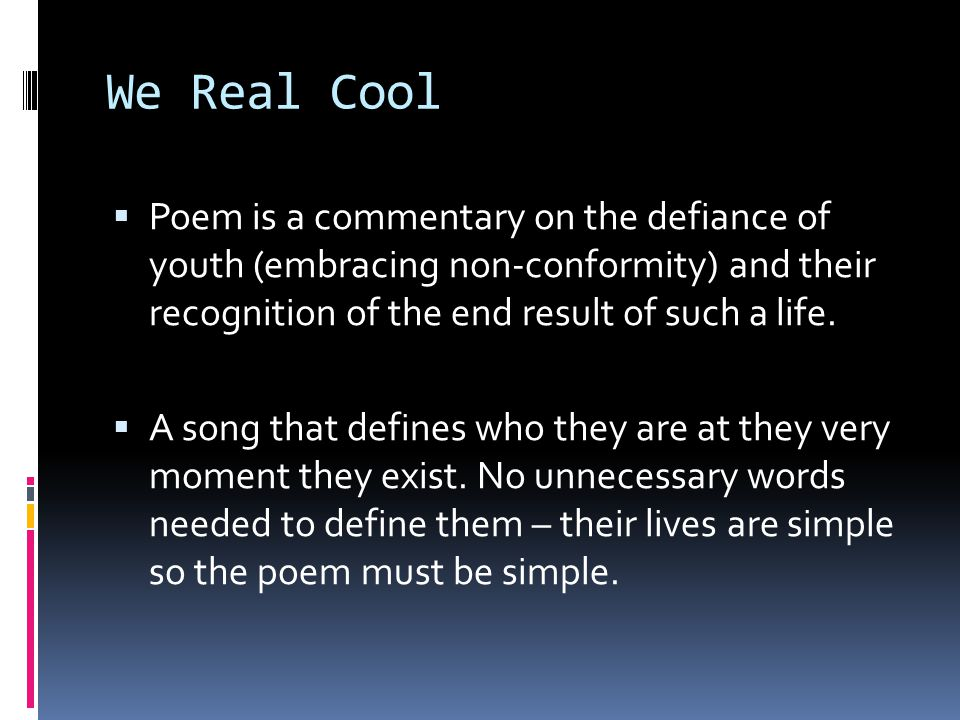 We Real Cool Poem is a commentary on the defiance of youth (embracing non-conformity) and their recognition of the end result of such a life.