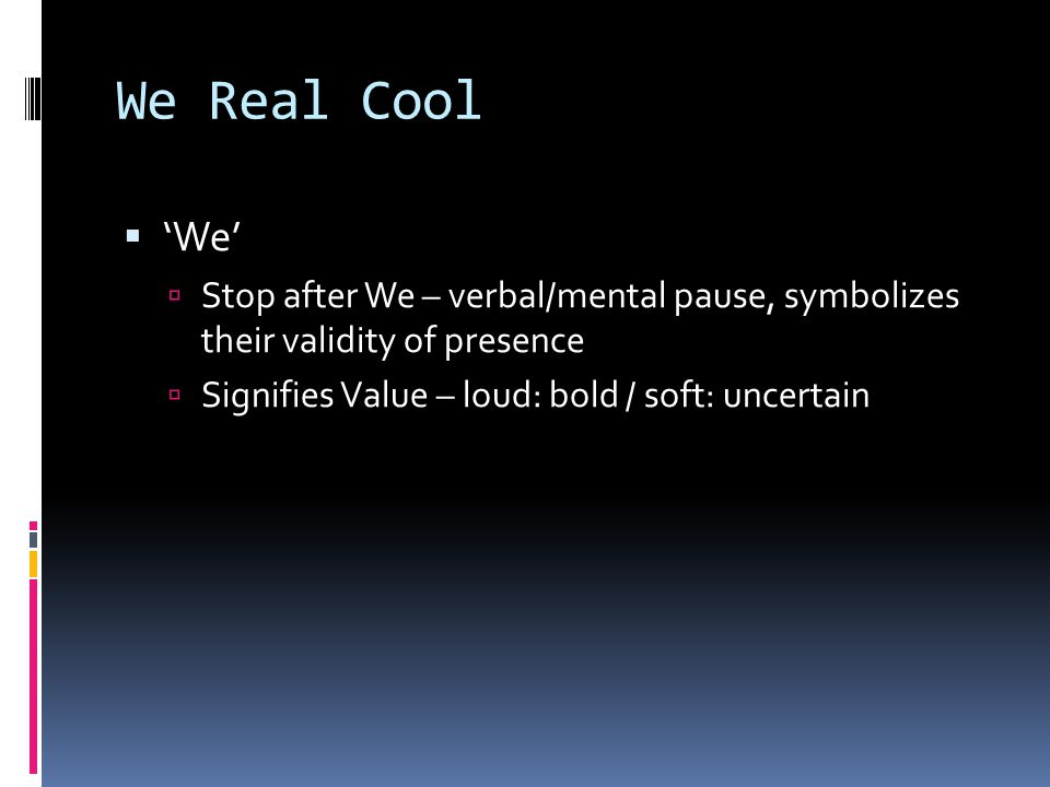 We Real Cool 'We' Stop after We – verbal/mental pause, symbolizes their validity of presence.