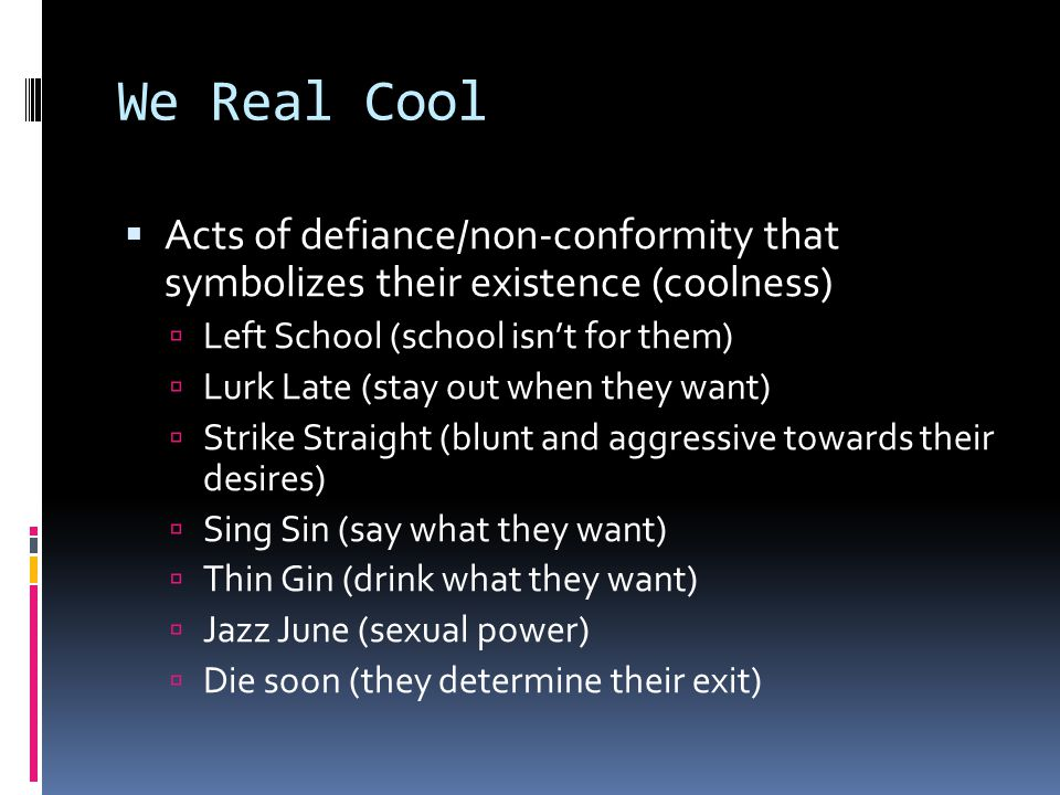 We Real Cool Acts of defiance/non-conformity that symbolizes their existence (coolness) Left School (school isn't for them)