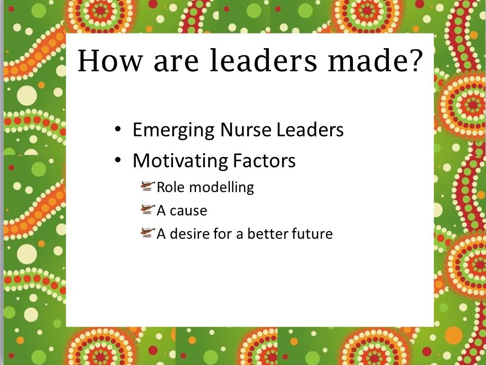 How are leaders made Emerging Nurse Leaders Motivating Factors